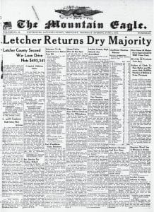 WHAT IF? — What would Letcher County's economy and business climate be like today if voters hadn't gone to the polls on Monday, May 31 and voted by a narrow 34-vote margin to outlaw the legal sale of alcohol in the county? How would the wet-dry election have gone if hundreds of young Letcher County men weren't away fighting in World War II? Those are questions we continue to ponder but will never know the answer. Whatever your stand on the issue was or might have been if you were around then or is now, there is no denying the vote's outcome had a long-lasting effect on the county — so much so that we have decided to reproduce the entire front page from that week's edition, June 3, 1943. At the top of the sixth column you will see how voters in each of the county's then-54 precincts viewed the issue.