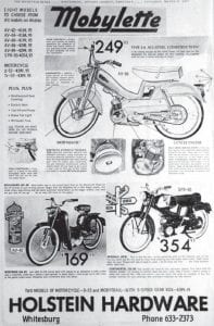 French mopeds were available here This March 1967 advertisement for the old Holstein Hardware store in Whitesburg showed three of eight models of Mobylette brand mopeds the Main Street store was then selling. Mobylette's parent firm, the French company Motobécane, stopped producing the mopeds in 1997. Mobylette parts were still available at Holstein's when the contents were sold at auction in Fall 2002.