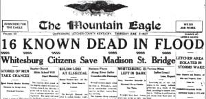 Pictured here is a copy of a portion of the front page of the June 2, 1927 edition of The Mountain Eagle. At least 16 Letcher County residents, most of them women and children, died earlier that week in one of the worst floods in the history of the Central Appalachian region. The flood occurred about six weeks after the more highly-publicized Great 1927 Mississippi River Flood.