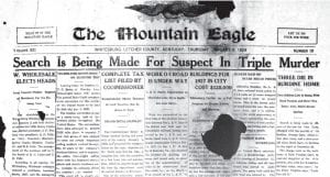 TRIPLE HOMICIDE NEAR JENKINS HAPPENED 90 YEARS AGO THIS WEEK — What is left of this front page from the January 5, 1928 edition of The Mountain Eagle carries the news of shooting deaths of a Burdine man and woman and their nine-yearold daughter. The shooter, believed to be the brother of victim George Gary, spared the lives of the couple's other two daughters, ages 5 and nine months. The 5-year-old told police that suspect Dan Gary fired the fatal shots after asking about a $20 gold piece.